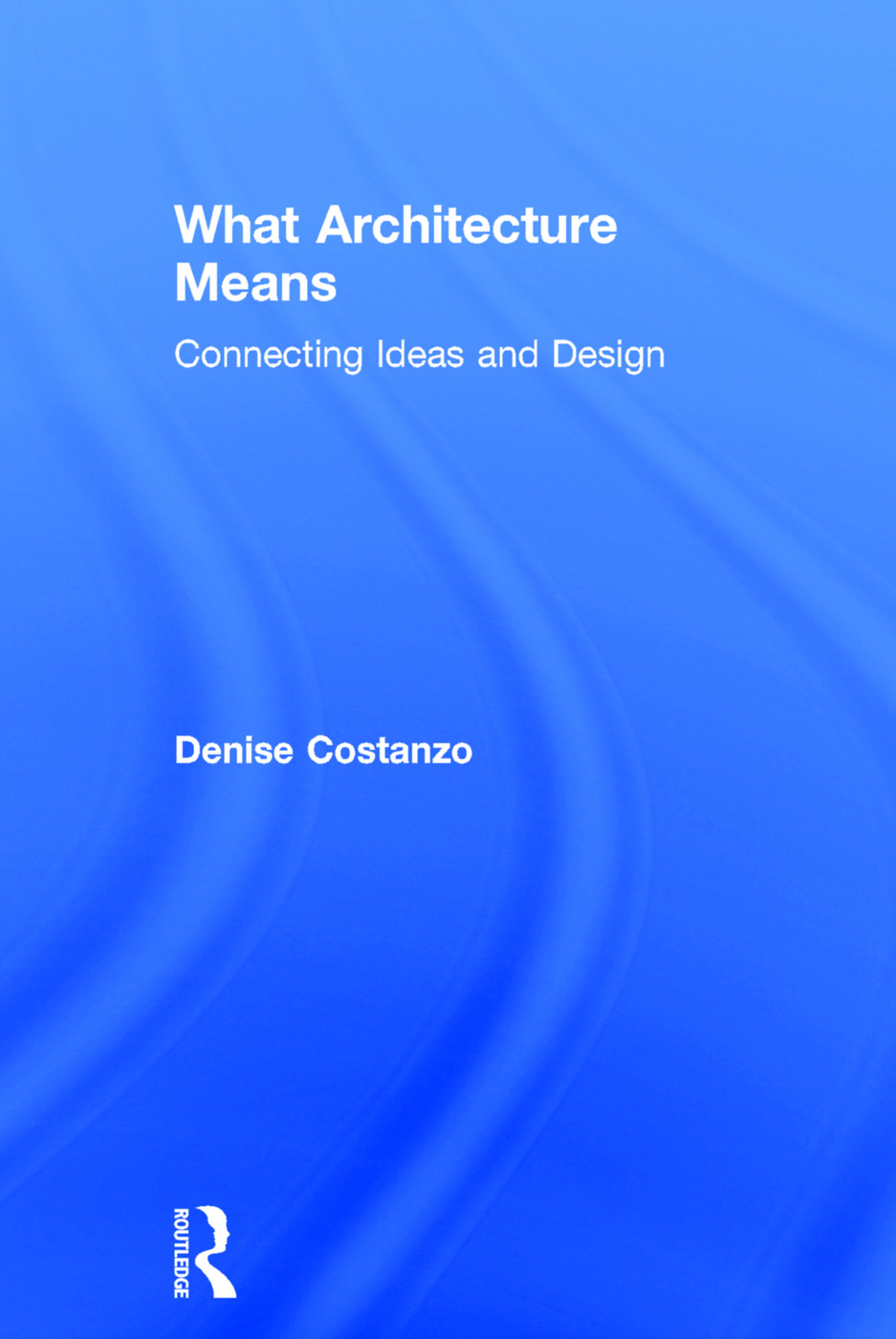 What Architecture Means: Connecting Ideas and Design, 1st Edition (Hardback) book cover