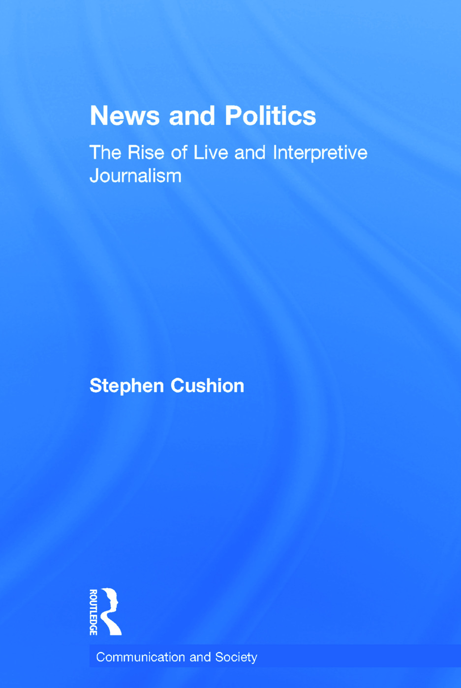News and Politics: The Rise of Live and Interpretive Journalism, 1st Edition (Hardback) book cover
