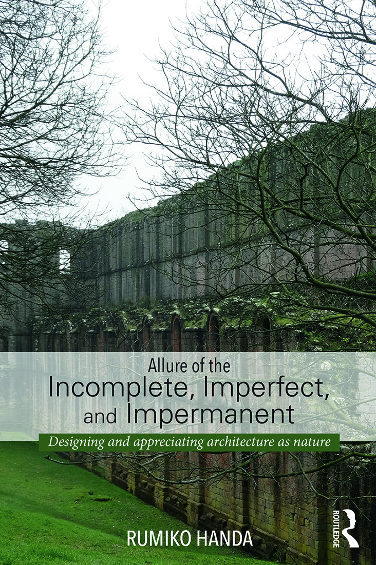 Allure of the Incomplete, Imperfect, and Impermanent: Designing and Appreciating Architecture as Nature book cover