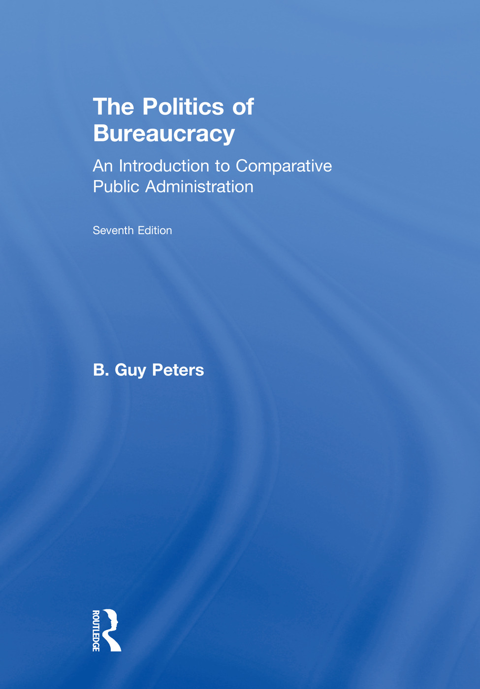 The Politics of Bureaucracy: An Introduction to Comparative Public Administration, 7th Edition (Hardback) book cover