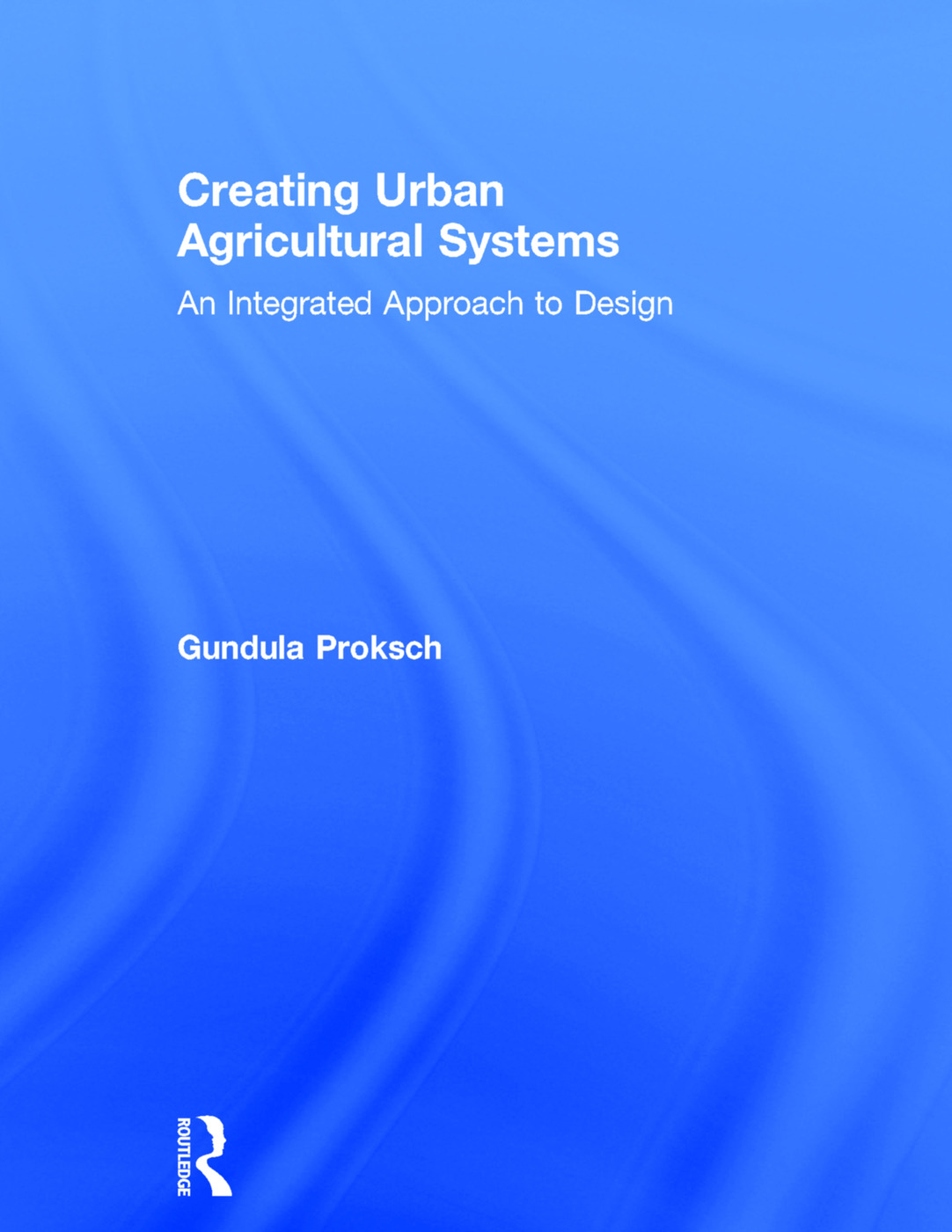 Creating Urban Agricultural Systems: An Integrated Approach to Design book cover