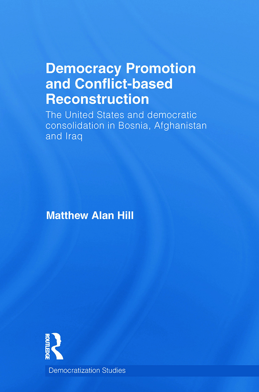 Democracy Promotion and Conflict-Based Reconstruction: The United States & Democratic Consolidation in Bosnia, Afghanistan & Iraq book cover
