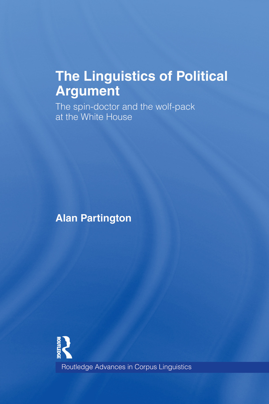 The Linguistics of Political Argument: The Spin-Doctor and the Wolf-Pack at the White House book cover