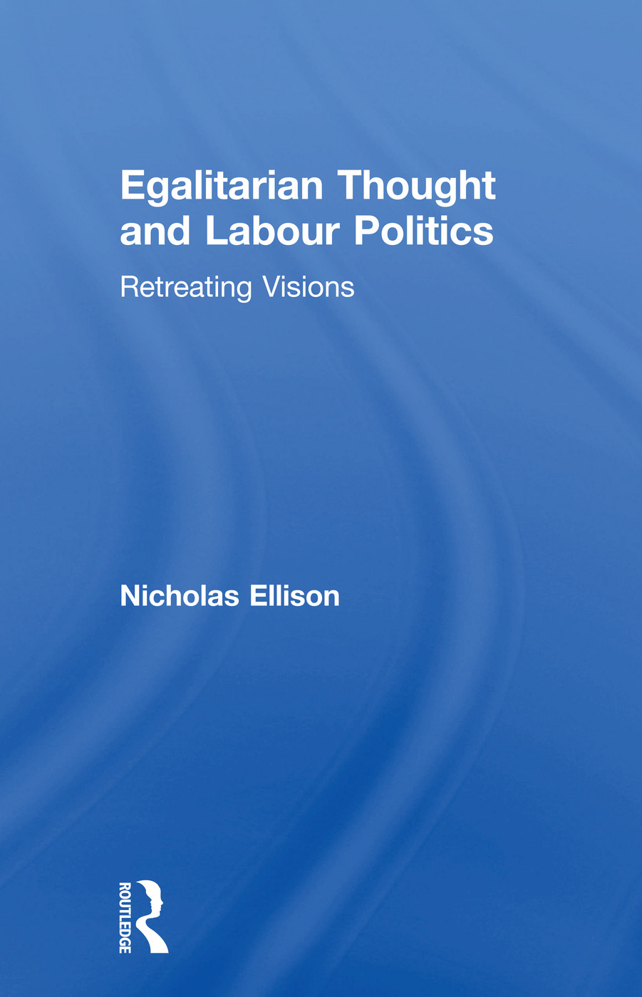 Egalitarian Thought and Labour Politics: Retreating Visions, 1st Edition (Paperback) book cover