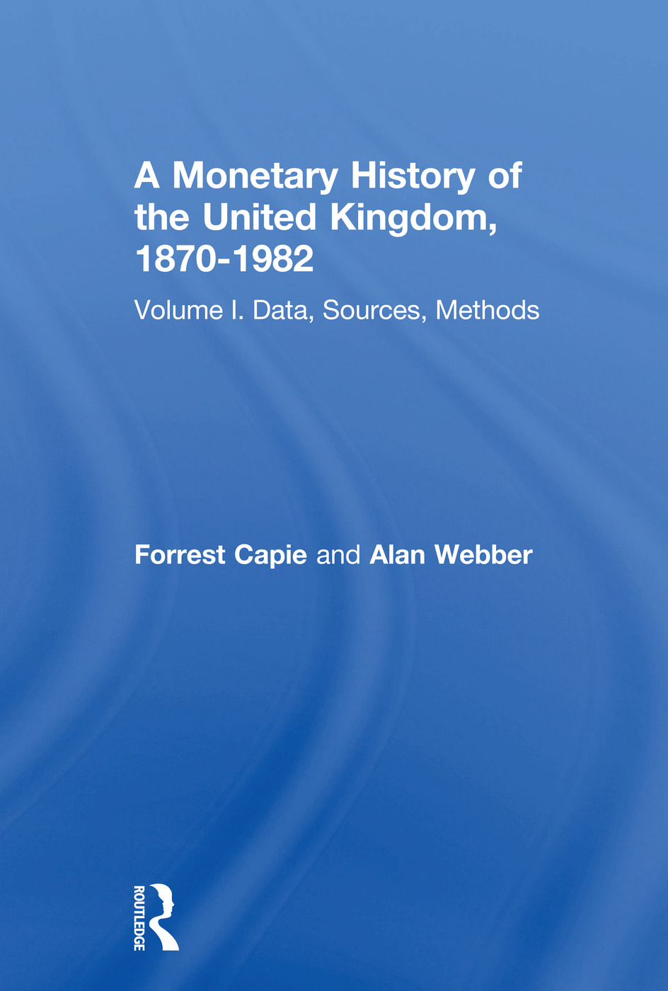 A Monetary History of the United Kingdom, 1870-1982: Volume I. Data, Sources, Methods (Hardback) book cover
