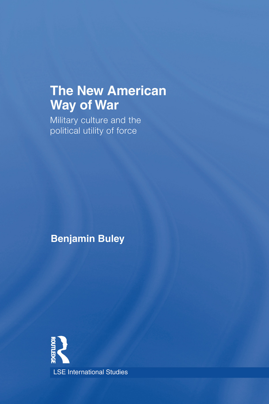The New American Way of War: Military Culture and the Political Utility of Force book cover