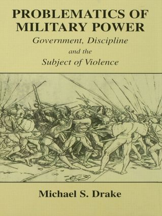Problematics of Military Power: Government, Discipline and the Subject of Violence, 1st Edition (Paperback) book cover