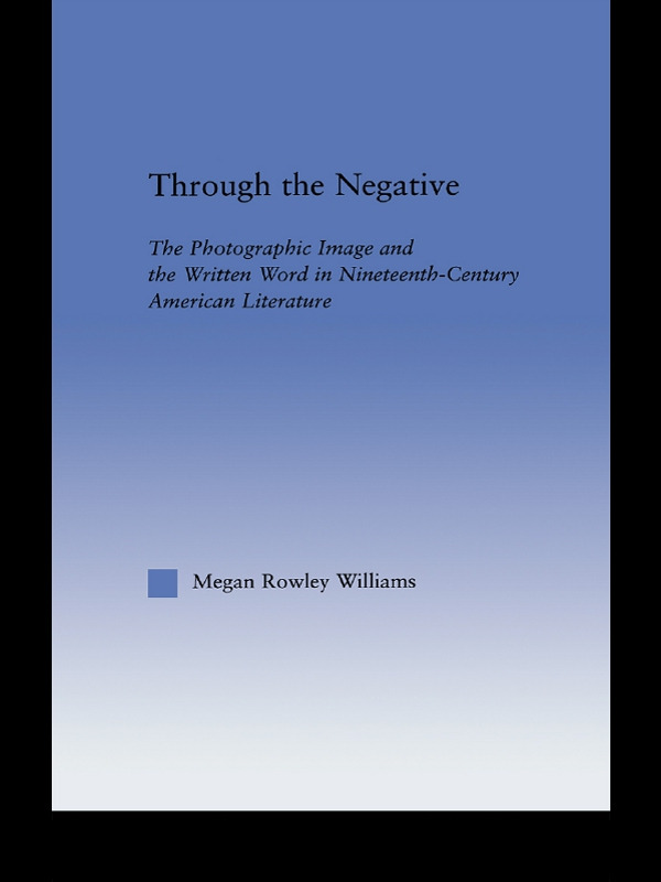 Through the Negative: The Photographic Image and the Written Word in Nineteenth-Century American Literature, 1st Edition (e-Book) book cover
