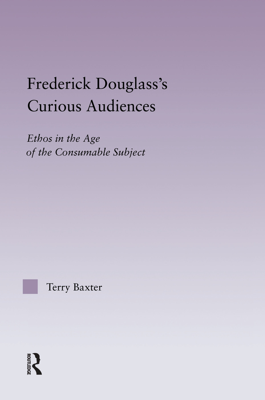 Frederick Douglass's Curious Audiences: Ethos in the Age of the Consumable Subject, 1st Edition (Paperback) book cover