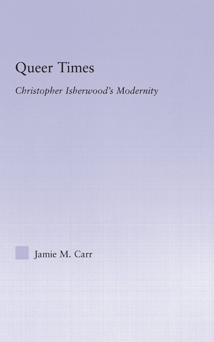 Queer Times: Christopher Isherwood's Modernity (Hardback) book cover