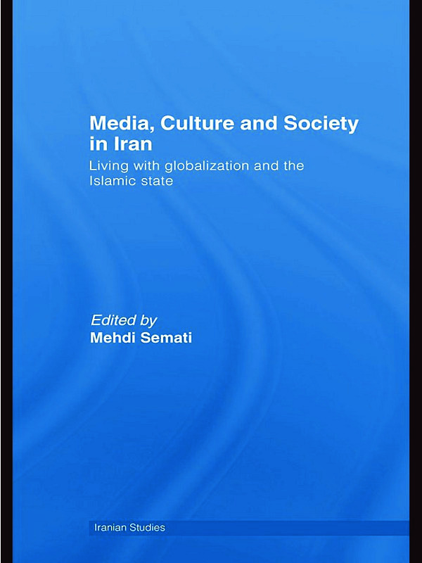 Media, Culture and Society in Iran: Living with Globalization and the Islamic State, 1st Edition (Hardback) book cover
