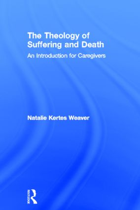 The Theology of Suffering and Death: An Introduction for Caregivers, 1st Edition (Hardback) book cover