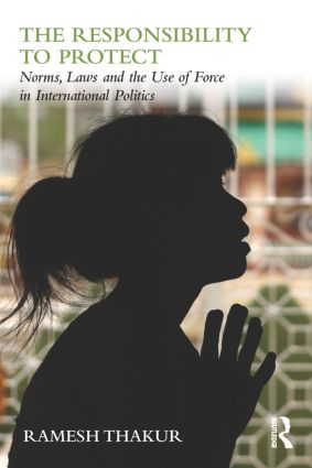 The Responsibility to Protect: Norms, Laws and the Use of Force in International Politics book cover