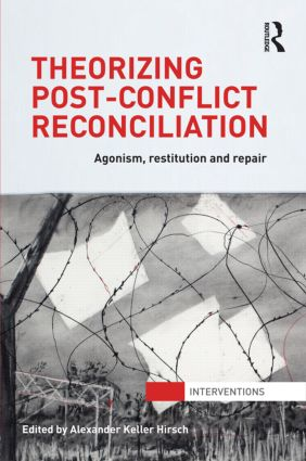 Theorizing Post-Conflict Reconciliation: Agonism, Restitution & Repair (Hardback) book cover