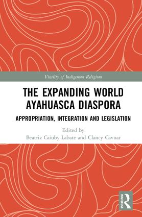The Expanding World Ayahuasca Diaspora: Appropriation, Integration and Legislation book cover