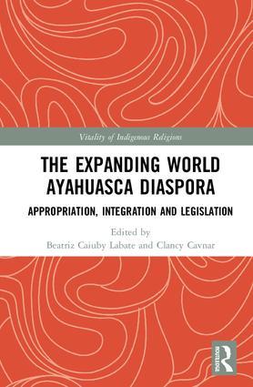 The Expanding World Ayahuasca Diaspora: Appropriation, Integration and Legislation, 1st Edition (Hardback) book cover
