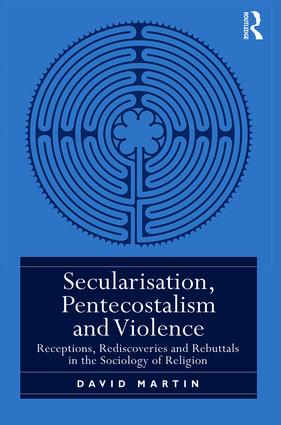 Secularisation, Pentecostalism and Violence: Receptions, Rediscoveries and Rebuttals in the Sociology of Religion book cover