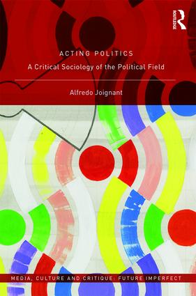 Acting Politics: A Critical Sociology of the Political Field, 1st Edition (Hardback) book cover