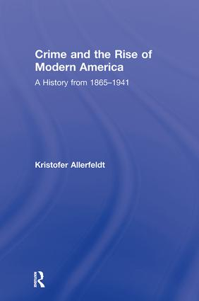 Crime and the Rise of Modern America: A History from 1865–1941, 1st Edition (Hardback) book cover