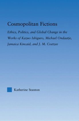Cosmopolitan Fictions: Ethics, Politics, and Global Change in the Works of Kazuo Ishiguro, Michael Ondaatje, Jamaica Kincaid, and J. M. Coetzee (Paperback) book cover