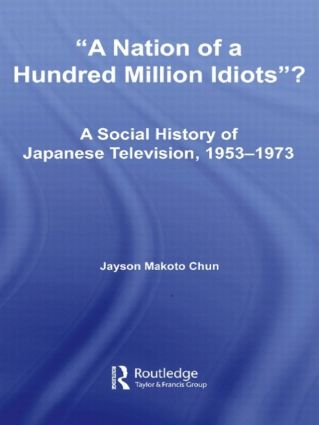 A Nation of a Hundred Million Idiots: A Social History of Japanese Television, 1953 - 1973 (Paperback) book cover