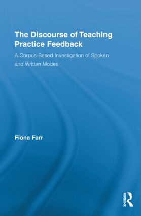 The Discourse of Teaching Practice Feedback: A Corpus-Based Investigation of Spoken and Written Modes (Hardback) book cover