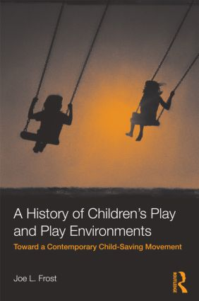 A History of Children's Play and Play Environments: Toward a Contemporary Child-Saving Movement (Paperback) book cover