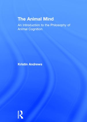 The Animal Mind: An Introduction to the Philosophy of Animal Cognition, 1st Edition (Hardback) book cover