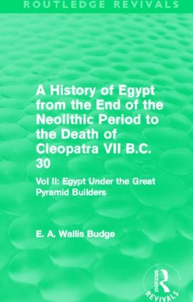 A History of Egypt from the End of the Neolithic Period to the Death of Cleopatra VII B.C. 30 (Routledge Revivals): Egypt Under the Great Pyramid Builders, 1st Edition (Paperback) book cover