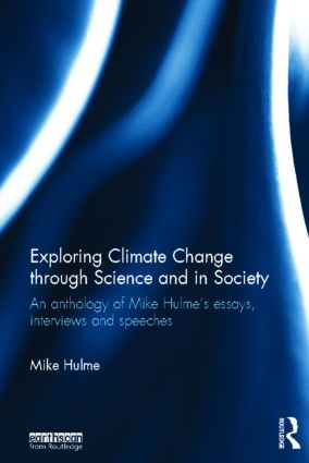 Exploring Climate Change through Science and in Society: An anthology of Mike Hulme's essays, interviews and speeches book cover