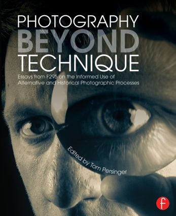 Photography Beyond Technique: Essays from F295 on the Informed Use of Alternative and Historical Photographic Processes book cover