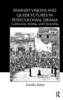 Feminist Visions and Queer Futures in Postcolonial Drama: Community, Kinship, and Citizenship (Paperback) book cover