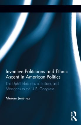 Inventive Politicians and Ethnic Ascent in American Politics: The Uphill Elections of Italians and Mexicans to the U.S. Congress book cover