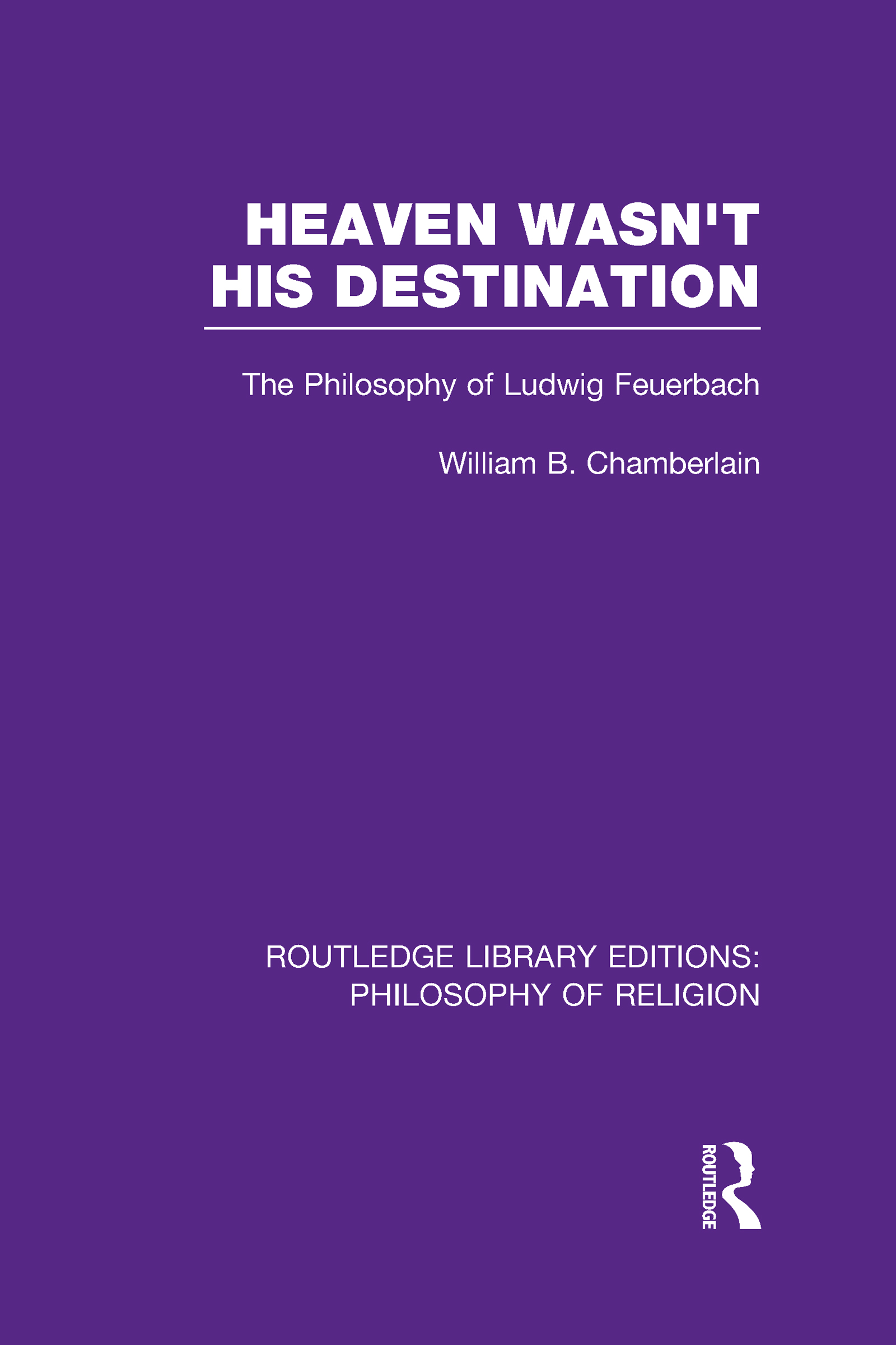 Heaven Wasn't His Destination: The Philosophy of Ludwig Feuerbach (Hardback) book cover