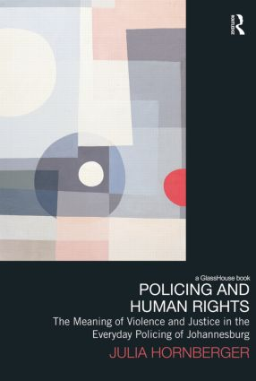 Policing and Human Rights: The Meaning of Violence and Justice in the Everyday Policing of Johannesburg book cover