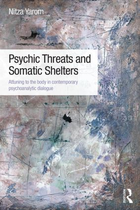 Psychic Threats and Somatic Shelters: Attuning to the body in contemporary psychoanalytic dialogue, 1st Edition (Paperback) book cover