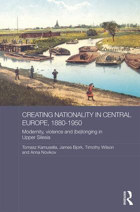 Creating Nationality in Central Europe, 1880-1950: Modernity, Violence and (Be) Longing in Upper Silesia (Hardback) book cover