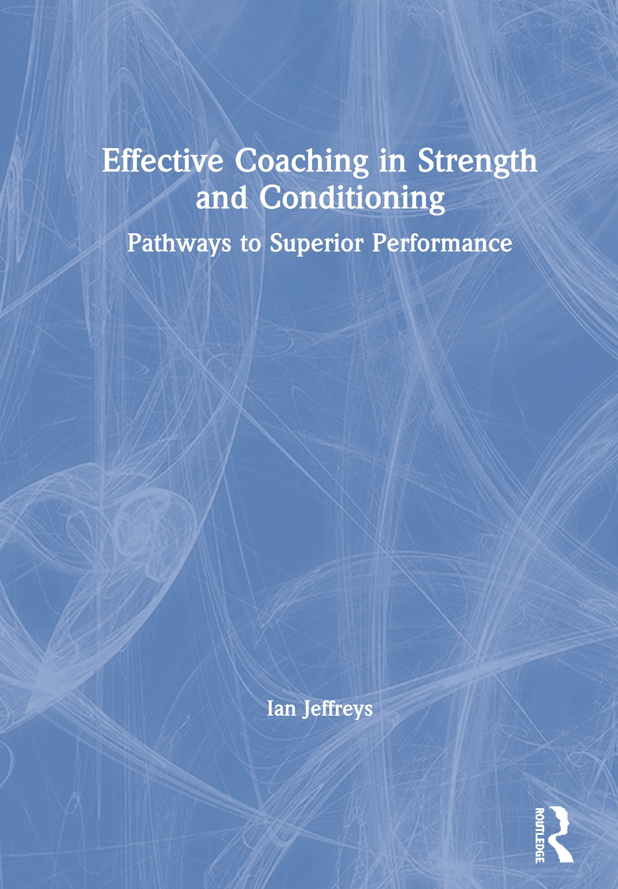 Effective Coaching in Strength and Conditioning: Pathways to Superior Performance book cover