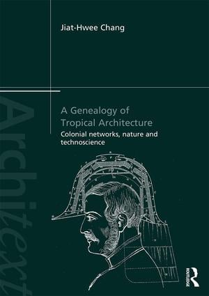 A Genealogy of Tropical Architecture: Colonial Networks, Nature and Technoscience, 1st Edition (Paperback) book cover