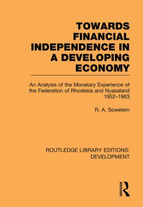 Towards Financial Independence in a Developing Economy: An Analysis of the Monetary Experience of the Federation of Rhodesia and Nyasaland, 1952-1963, 1st Edition (Paperback) book cover