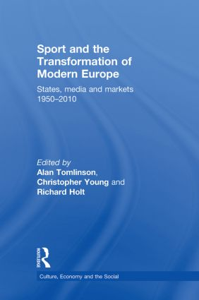 Sport and the Transformation of Modern Europe: States, media and markets 1950-2010 book cover
