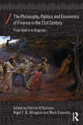 The Philosophy, Politics and Economics of Finance in the 21st Century: From Hubris to Disgrace (Paperback) book cover