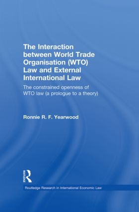 The Interaction between World Trade Organisation (WTO) Law and External International Law: The Constrained Openness of WTO Law (A Prologue to a Theory) book cover