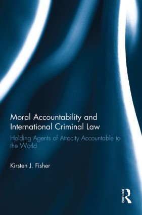 Moral Accountability and International Criminal Law: Holding Agents of Atrocity Accountable to the World, 1st Edition (Paperback) book cover