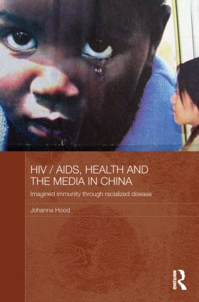 HIV/AIDS, Health and the Media in China: Imagined Immunity Through Racialized Disease book cover