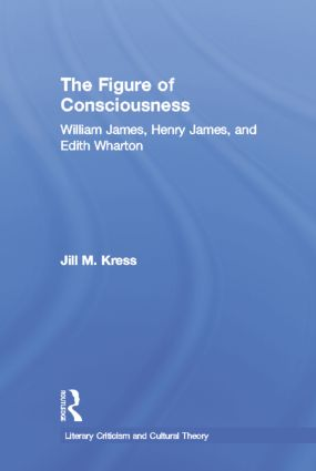 The Figure of Consciousness: William James, Henry James and Edith Wharton, 1st Edition (Paperback) book cover