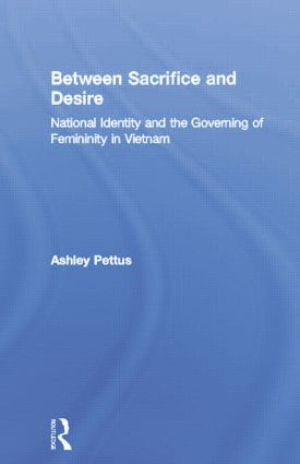 Between Sacrifice and Desire: National Identity and the Governing of Femininity in Vietnam, 1st Edition (Paperback) book cover