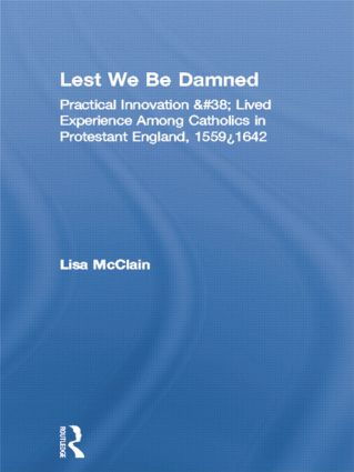 Lest We Be Damned: Practical Innovation & Lived Experience Among Catholics in Protestant England, 1559–1642 book cover