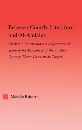 Between Courtly Literature and Al-Andaluz: Oriental Symbolism and Influences in the Romances of Chretien de Troyes, 1st Edition (Paperback) book cover