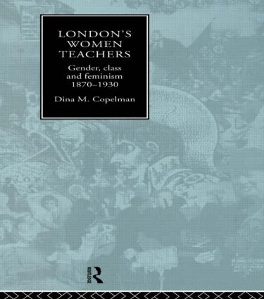 London's Women Teachers: Gender, Class and Feminism, 1870-1930, 1st Edition (Paperback) book cover
